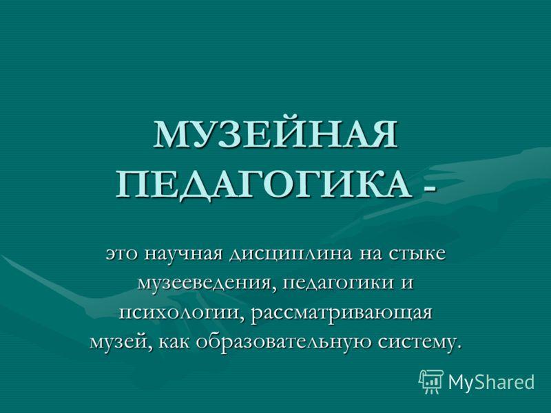 МУЗЕЙНАЯ ПЕДАГОГИКА - это научная дисциплина на стыке музееведения, педагогики и психологии, рассматривающая музей, как образовательную систему.