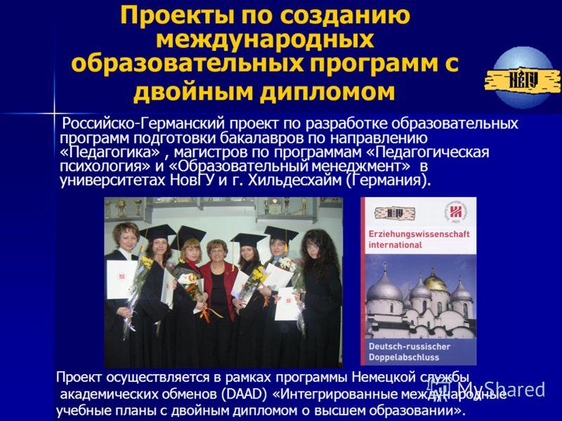 Проекты по созданию международных образовательных программ с двойным дипломом Российско-Германский проект по разработке образовательных программ подготовки бакалавров по направлению «Педагогика», магистров по программам «Педагогическая психология» и