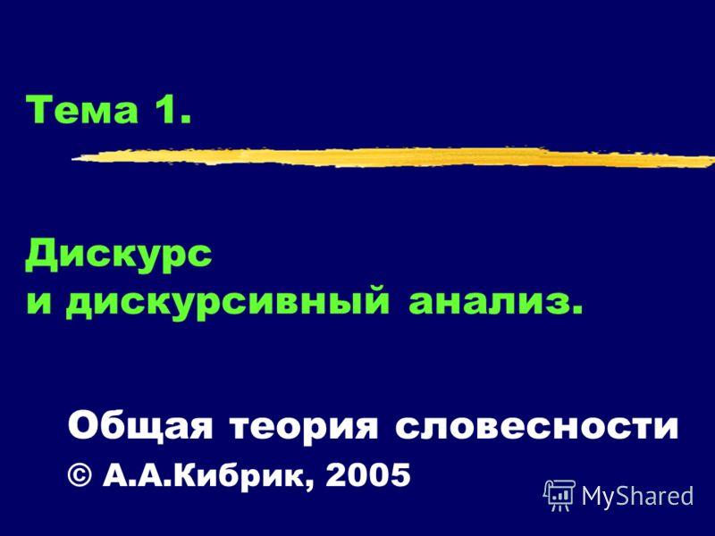 Тема 1. Дискурс и дискурсивный анализ. Общая теория словесности © А.А.Кибрик, 2005