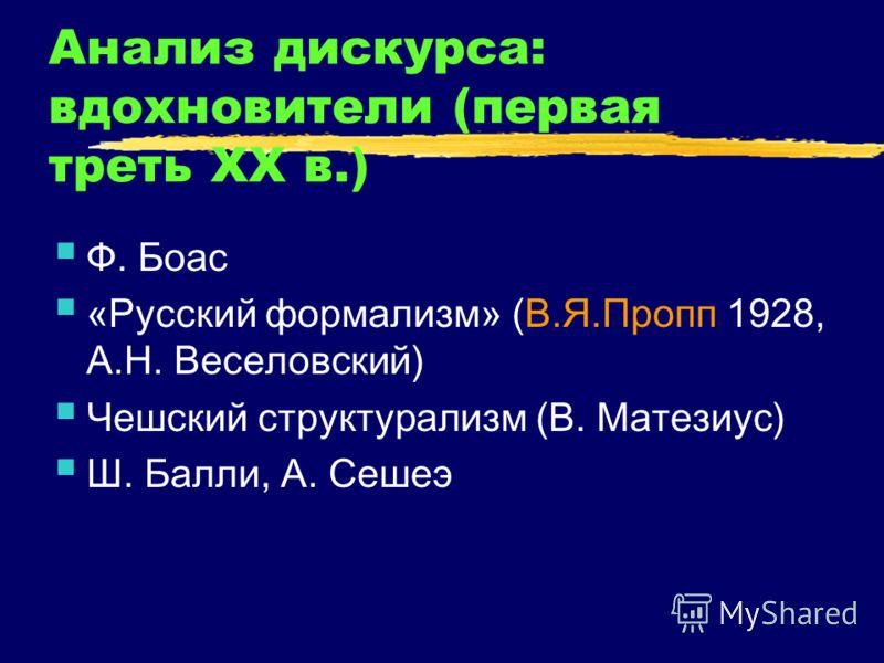 Анализ дискурса: вдохновители (первая треть XX в.) Ф. Боас «Русский формализм» (В.Я.Пропп 1928, А.Н. Веселовский) Чешский структурализм (В. Матезиус) Ш. Балли, А. Сешеэ