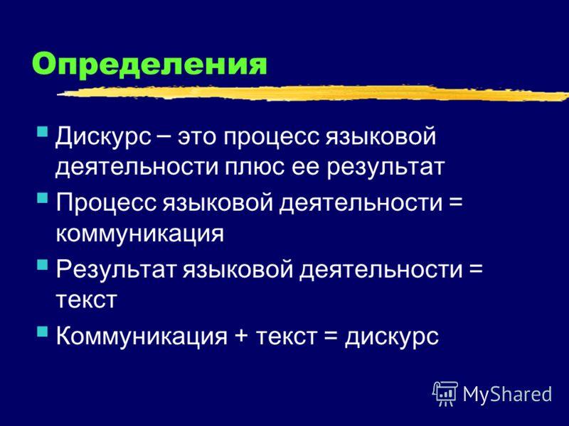 Определения Дискурс – это процесс языковой деятельности плюс ее результат Процесс языковой деятельности = коммуникация Результат языковой деятельности = текст Коммуникация + текст = дискурс