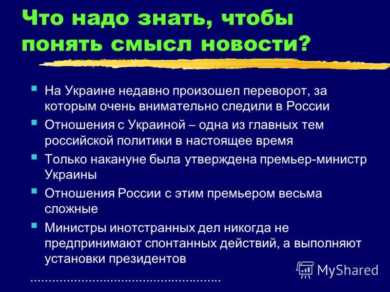 Что надо знать, чтобы понять смысл новости? На Украине недавно произошел переворот, за которым очень внимательно следили в России Отношения с Украиной – одна из главных тем российской политики в настоящее время Только накануне была утверждена премьер