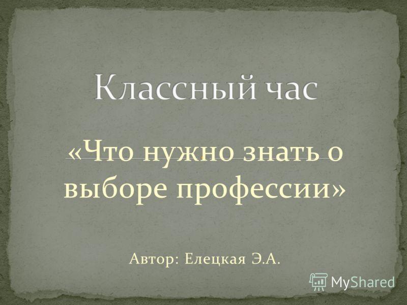«Что нужно знать о выборе профессии» Автор: Елецкая Э.А.
