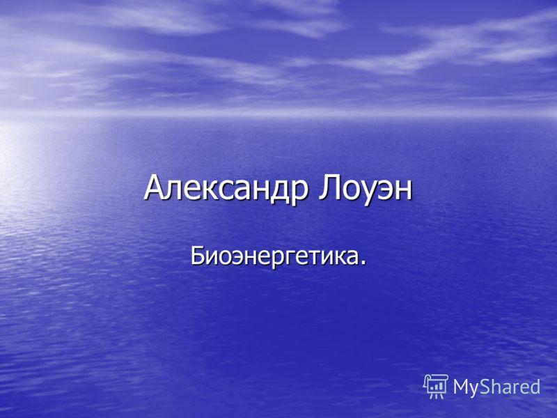 Александр Лоуэн Биоэнергетика.