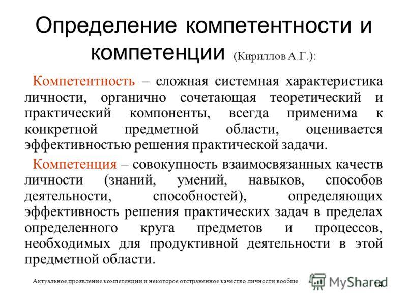 14 Определение компетентности и компетенции (Кириллов А.Г.): Компетентность – сложная системная характеристика личности, органично сочетающая теоретический и практический компоненты, всегда применима к конкретной предметной области, оценивается эффек