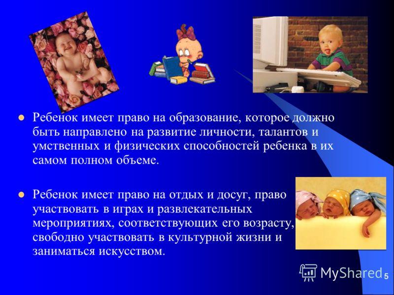 5 Ребенок имеет право на образование, которое должно быть направлено на развитие личности, талантов и умственных и физических способностей ребенка в их самом полном объеме. Ребенок имеет право на отдых и досуг, право участвовать в играх и развлекател