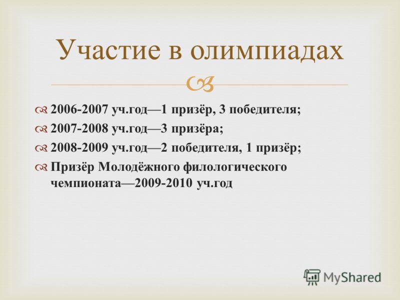 2006-2007 уч. год 1 призёр, 3 победителя ; 2007-2008 уч. год 3 призёра ; 2008-2009 уч. год 2 победителя, 1 призёр ; Призёр Молодёжного филологического чемпионата 2009-2010 уч. год Участие в олимпиадах