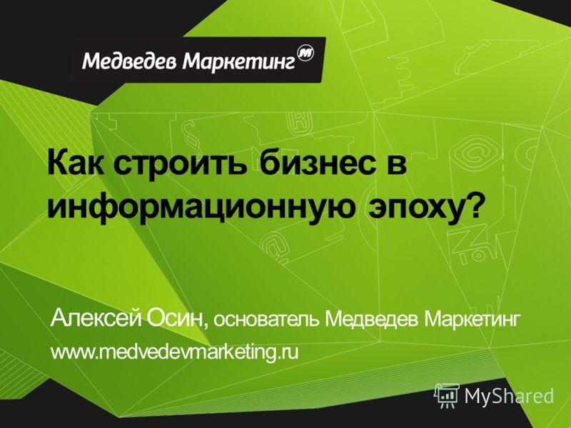 Как строить бизнес в информационную эпоху? Алексей Осин, основатель Медведев Маркетинг www.medvedevmarketing.ru