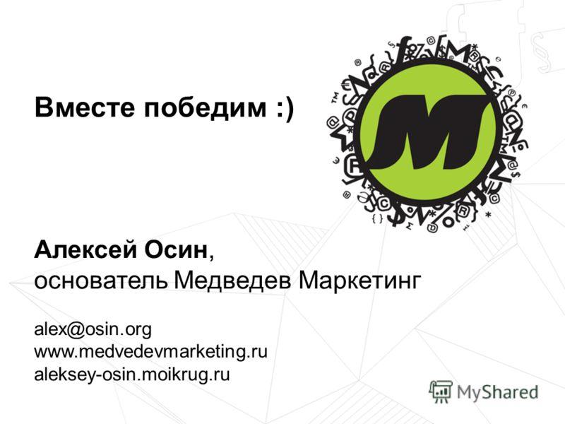 Алексей Осин, основатель Медведев Маркетинг alex@osin.org www.medvedevmarketing.ru aleksey-osin.moikrug.ru Вместе победим :)