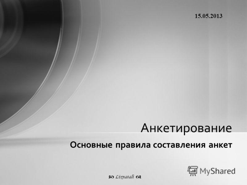 Основные правила составления анкет Анкетирование 15.05.2013 Lixnatali