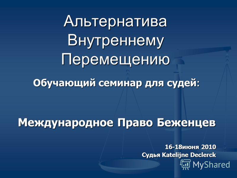 Альтернатива Внутреннему Перемещению Обучающий семинар для судей : Международное Право Беженцев 16-18июня 2010 Судья Katelijne Declerck