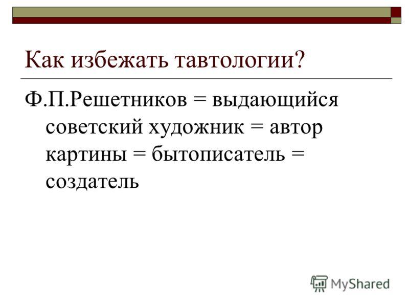 Как избежать тавтологии? Ф.П.Решетников = выдающийся советский художник = автор картины = бытописатель = создатель