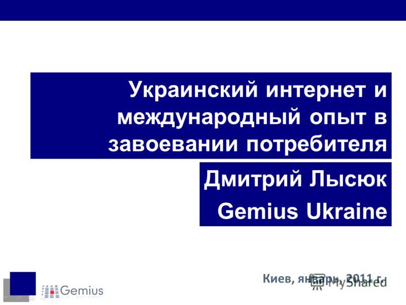 Украинский интернет и международный опыт в завоевании потребителя Дмитрий Лысюк Gemius Ukraine Киев, январь, 2011 г.