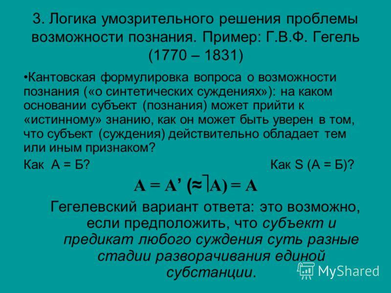 3. Логика умозрительного решения проблемы возможности познания. Пример: Г.В.Ф. Гегель (1770 – 1831) Кантовская формулировка вопроса о возможности познания («о синтетических суждениях»): на каком основании субъект (познания) может прийти к «истинному»