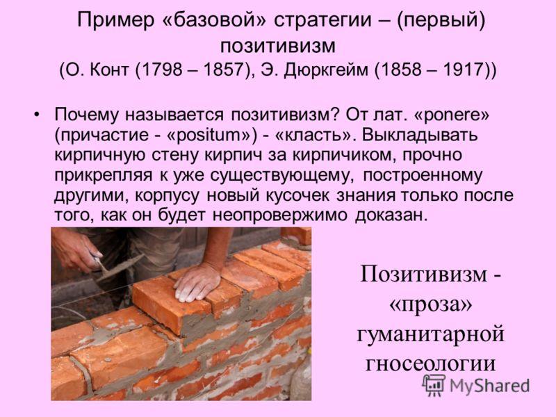 Пример «базовой» стратегии – (первый) позитивизм (О. Конт (1798 – 1857), Э. Дюркгейм (1858 – 1917)) Почему называется позитивизм? От лат. «ponere» (причастие - «positum») - «класть». Выкладывать кирпичную стену кирпич за кирпичиком, прочно прикрепляя