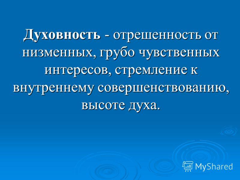 Духовность - отрешенность от низменных, грубо чувственных интересов, стремление к внутреннему совершенствованию, высоте духа.