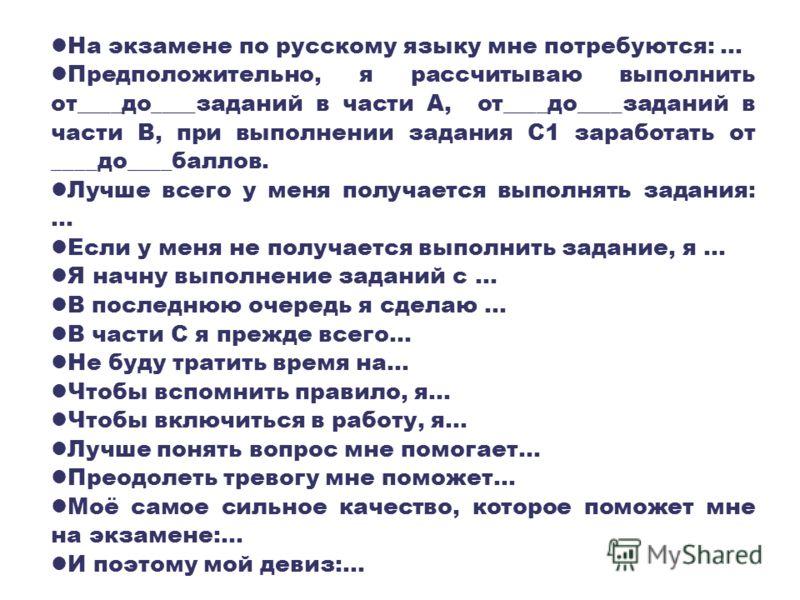 На экзамене по русскому языку мне потребуются:... Предположительно, я рассчитываю выполнить от____до____заданий в части А, от____до____заданий в части В, при выполнении задания С1 заработать от ____до____баллов. Лучше всего у меня получается выполнят