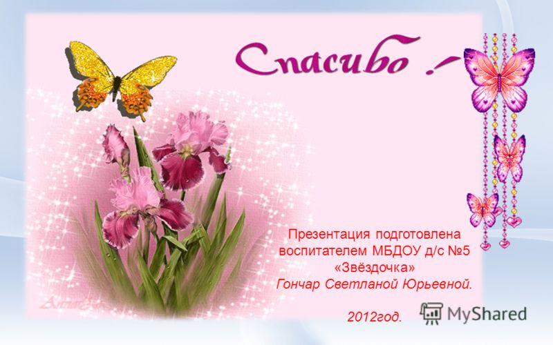 Презентация подготовлена воспитателем МБДОУ д/с 5 «Звёздочка» Гончар Светланой Юрьевной. 2012год.