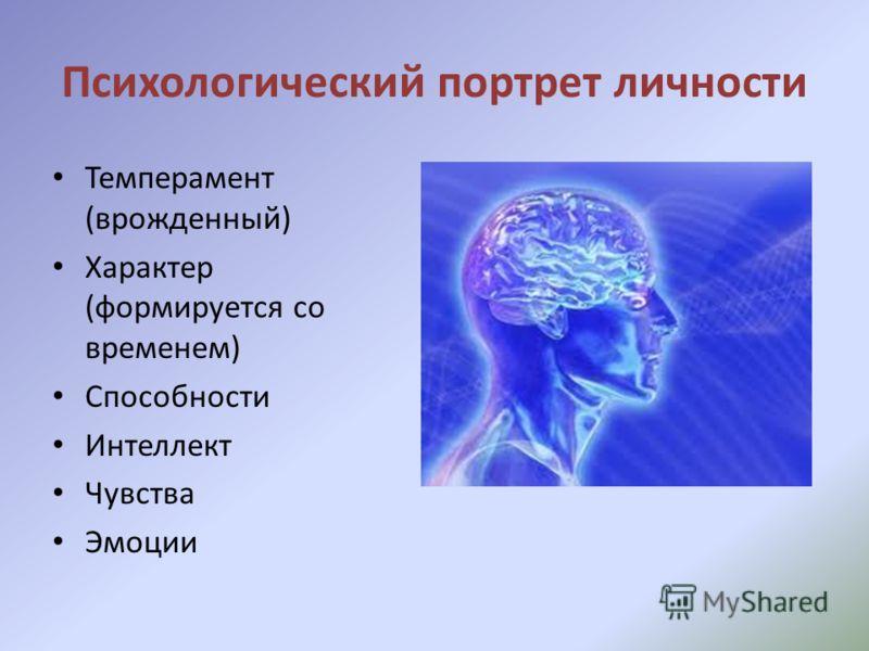 Психологический портрет личности Темперамент (врожденный) Характер (формируется со временем) Способности Интеллект Чувства Эмоции