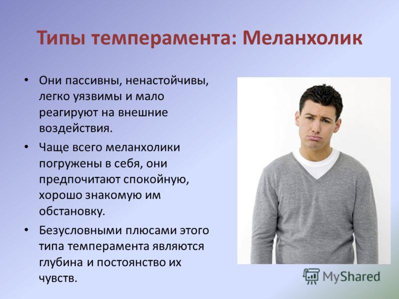 Типы темперамента: Меланхолик Они пассивны, ненастойчивы, легко уязвимы и мало реагируют на внешние воздействия. Чаще всего меланхолики погружены в себя, они предпочитают спокойную, хорошо знакомую им обстановку. Безусловными плюсами этого типа темпе
