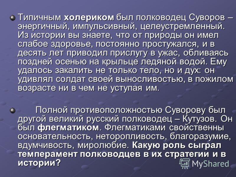 Типичным холериком был полководец Суворов – энергичный, импульсивный, целеустремленный. Из истории вы знаете, что от природы он имел слабое здоровье, постоянно простужался, и в десять лет приводил прислугу в ужас, обливаясь поздней осенью на крыльце