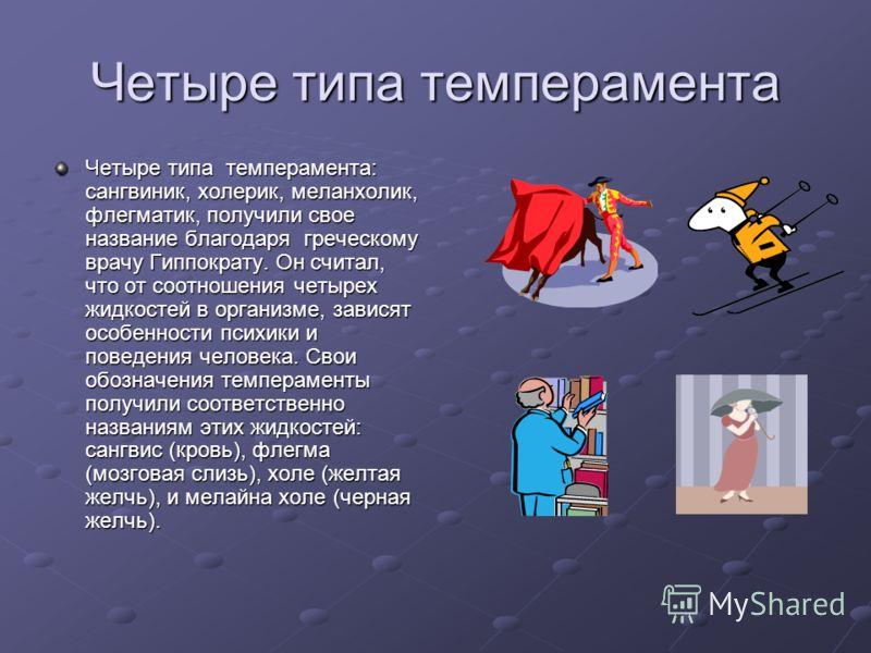 Четыре типа темперамента Четыре типа темперамента: сангвиник, холерик, меланхолик, флегматик, получили свое название благодаря греческому врачу Гиппократу. Он считал, что от соотношения четырех жидкостей в организме, зависят особенности психики и пов