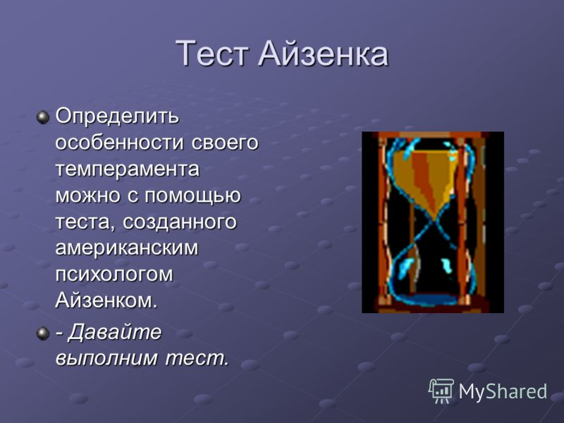 Тест Айзенка Определить особенности своего темперамента можно с помощью теста, созданного американским психологом Айзенком. - Давайте выполним тест.