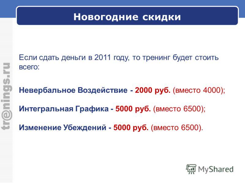 Новогодние скидки Если сдать деньги в 2011 году, то тренинг будет стоить всего: Невербальное Воздействие - 2000 руб. (вместо 4000); Интегральная Графика - 5000 руб. (вместо 6500); Изменение Убеждений - 5000 руб. (вместо 6500).