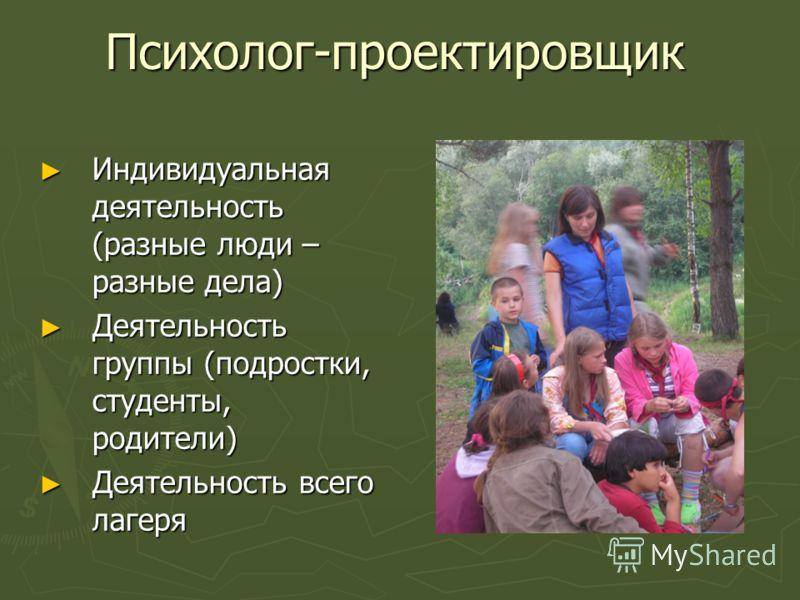 Психолог-проектировщик Индивидуальная деятельность (разные люди – разные дела) Индивидуальная деятельность (разные люди – разные дела) Деятельность группы (подростки, студенты, родители) Деятельность группы (подростки, студенты, родители) Деятельност