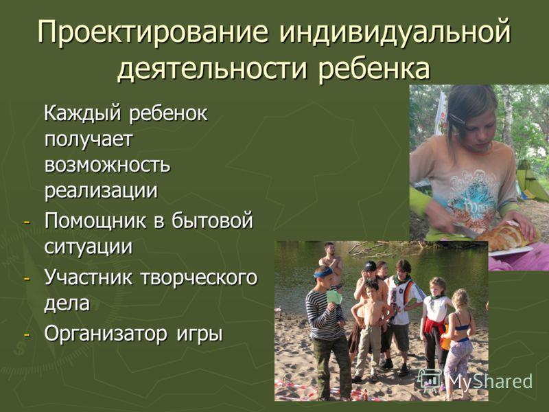 Проектирование индивидуальной деятельности ребенка Каждый ребенок получает возможность реализации Каждый ребенок получает возможность реализации - Помощник в бытовой ситуации - Участник творческого дела - Организатор игры