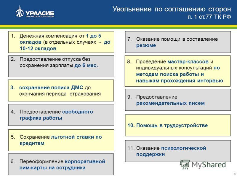 8 Увольнение по соглашению сторон п. 1 ст.77 ТК РФ 1.Денежная компенсация от 1 до 5 окладов (в отдельных случаях - до 10-12 окладов 2.Предоставление отпуска без сохранения зарплаты до 6 мес. 3.сохранение полиса ДМС до окончания периода страхования 4.