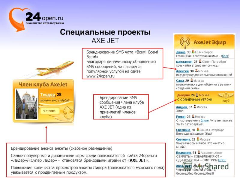 Специальные проекты AXE JET Брендирование SMS чата «Всем! Всем! Всем!». Благодаря динамичному обновлению SMS сообщений, чат является популярной услугой на сайте www.24open.ru Брендирование SMS сообщения члена клуба AXE JET (одна из привилегий членов