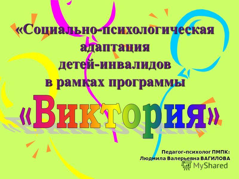 Педагог-психолог ПМПК: Людмила Валерьевна ВАГИЛОВА «Социально-психологическая адаптация детей-инвалидов в рамках программы