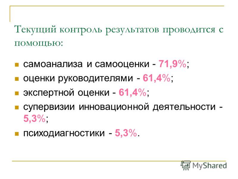 Текущий контроль результатов проводится с помощью: самоанализа и самооценки - 71,9%; оценки руководителями - 61,4%; экспертной оценки - 61,4%; супервизии инновационной деятельности - 5,3%; психодиагностики - 5,3%.