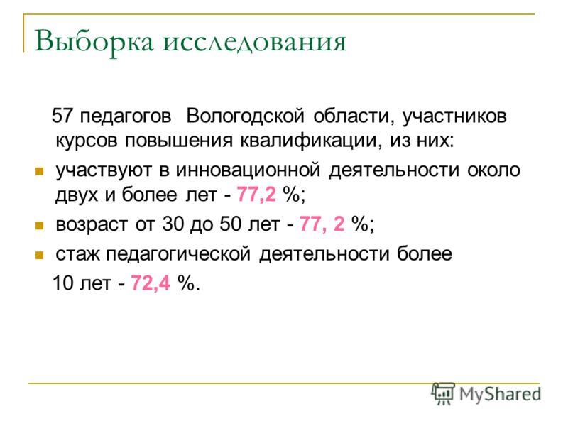 Выборка исследования 57 педагогов Вологодской области, участников курсов повышения квалификации, из них: участвуют в инновационной деятельности около двух и более лет - 77,2 %; возраст от 30 до 50 лет - 77, 2 %; стаж педагогической деятельности более