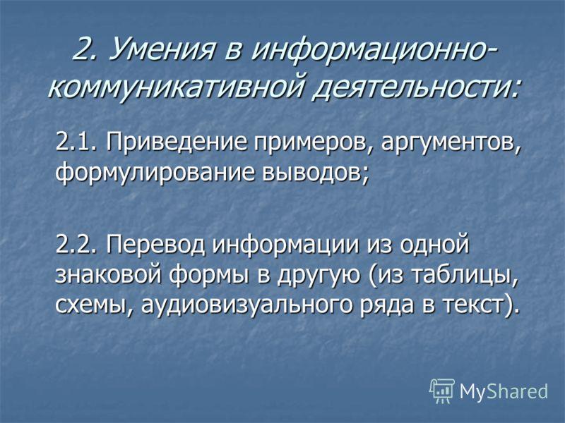 2. Умения в информационно- коммуникативной деятельности: 2.1. Приведение примеров, аргументов, формулирование выводов; 2.2. Перевод информации из одной знаковой формы в другую (из таблицы, схемы, аудиовизуального ряда в текст).