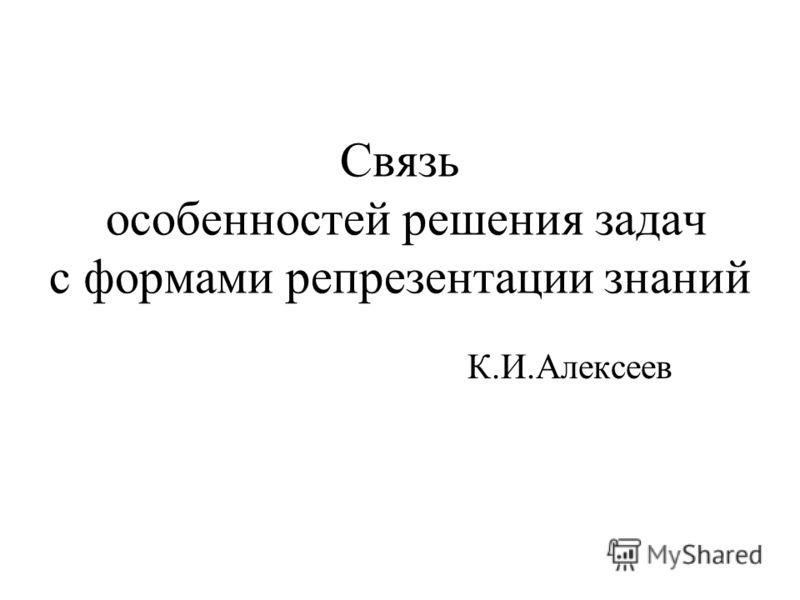 Связь особенностей решения задач с формами репрезентации знаний К.И.Алексеев