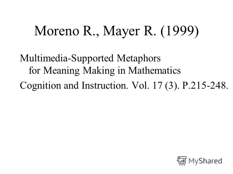 Moreno R., Mayer R. (1999) Multimedia-Supported Metaphors for Meaning Making in Mathematics Cognition and Instruction. Vol. 17 (3). P.215-248.