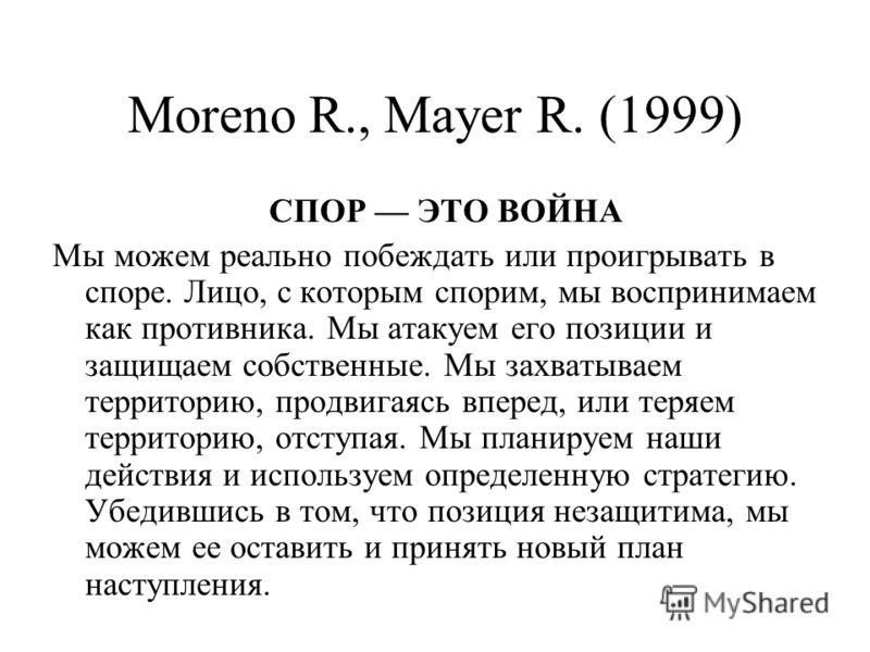 Moreno R., Mayer R. (1999) СПОР ЭТО ВОЙНА Мы можем реально побеждать или проигрывать в споре. Лицо, с которым спорим, мы воспринимаем как противника. Мы атакуем его позиции и защищаем собственные. Мы захватываем территорию, продвигаясь вперед, или те