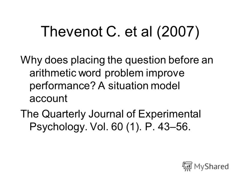 Thevenot C. et al (2007) Why does placing the question before an arithmetic word problem improve performance? A situation model account The Quarterly Journal of Experimental Psychology. Vol. 60 (1). P. 43–56.