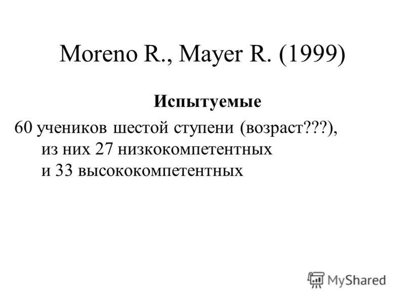 Moreno R., Mayer R. (1999) Испытуемые 60 учеников шестой ступени (возраст???), из них 27 низкокомпетентных и 33 высококомпетентных