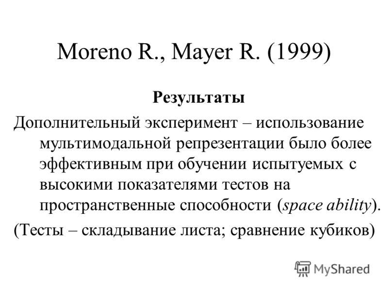 Moreno R., Mayer R. (1999) Результаты Дополнительный эксперимент – использование мультимодальной репрезентации было более эффективным при обучении испытуемых с высокими показателями тестов на пространственные способности (space ability). (Тесты – скл