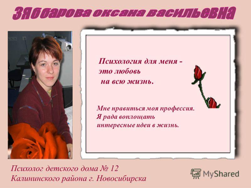 Психология для меня - это любовь на всю жизнь. Психолог детского дома 12 Калининского района г. Новосибирска Мне нравиться моя профессия. Я рада воплощать интересные идеи в жизнь.
