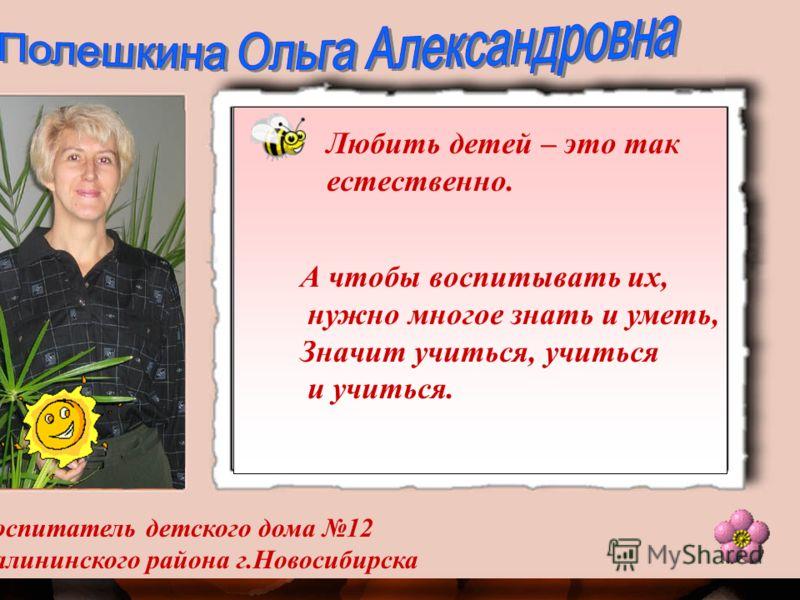 Воспитатель детского дома 12 Калининского района г.Новосибирска Любить детей – это так естественно. А чтобы воспитывать их, нужно многое знать и уметь, Значит учиться, учиться и учиться.