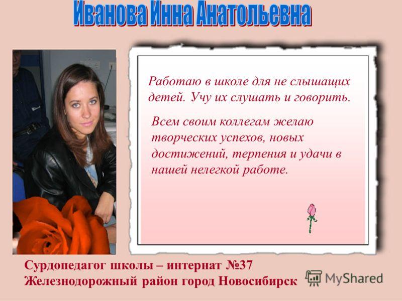 Сурдопедагог школы – интернат 37 Железнодорожный район город Новосибирск Работаю в школе для не слышащих детей. Учу их слушать и говорить. Всем своим коллегам желаю творческих успехов, новых достижений, терпения и удачи в нашей нелегкой работе.