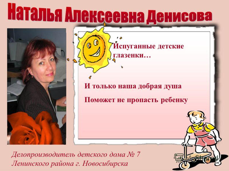 Делопроизводитель детского дома 7 Ленинского района г. Новосибирска Испуганные детские глазенки… И только наша добрая душа Поможет не пропасть ребенку