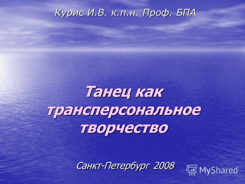 Танец как трансперсональное творчество Санкт-Петербург 2008 Курис И.В. к.п.н. Проф. БПА