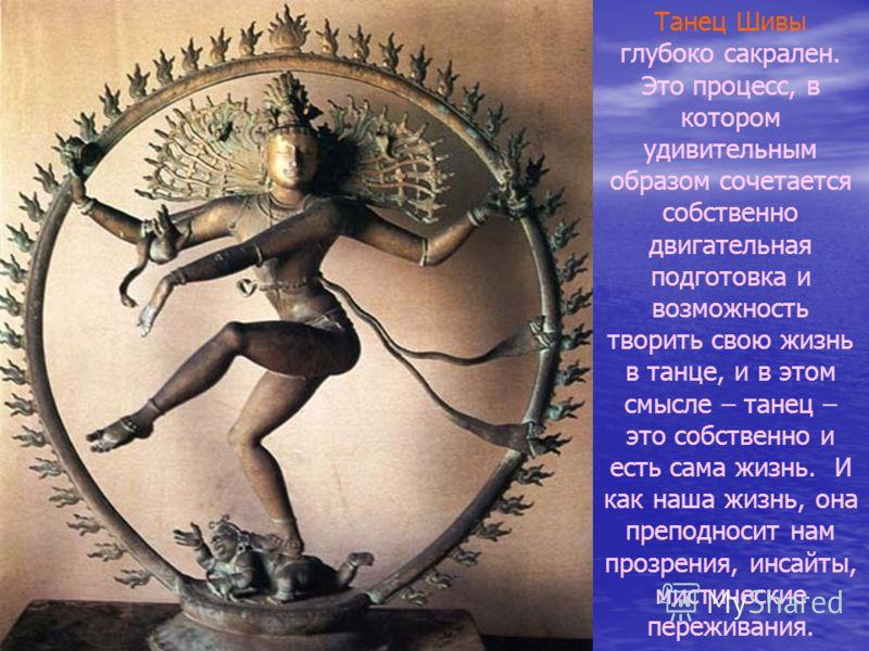 Танец Шивы глубоко сакрален. Это процесс, в котором удивительным образом сочетается собственно двигательная подготовка и возможность творить свою жизнь в танце, и в этом смысле – танец – это собственно и есть сама жизнь. И как наша жизнь, она преподн