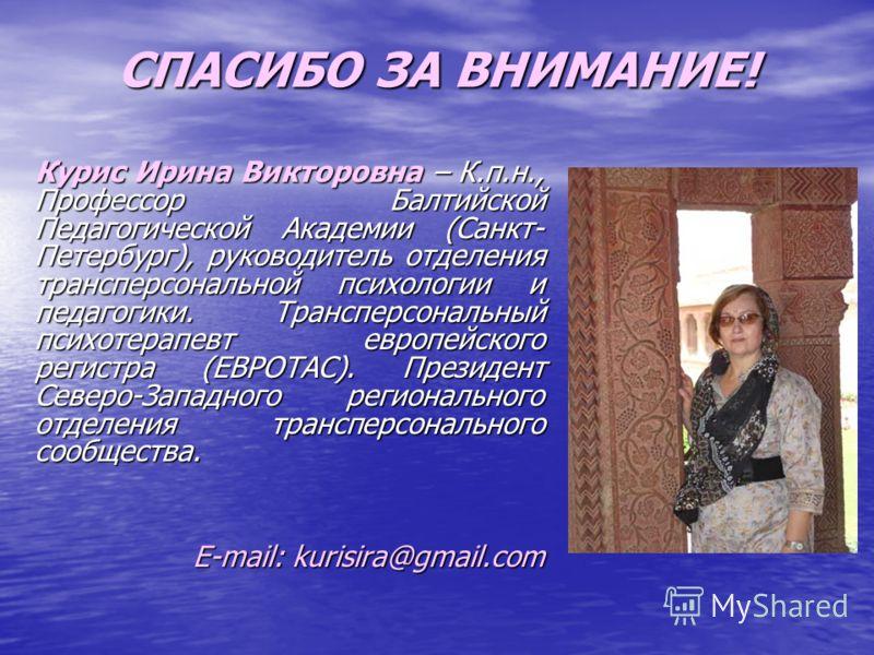 СПАСИБО ЗА ВНИМАНИЕ! Курис Ирина Викторовна – К.п.н., Профессор Балтийской Педагогической Академии (Санкт- Петербург), руководитель отделения трансперсональной психологии и педагогики. Трансперсональный психотерапевт европейского регистра (ЕВРОТАС).