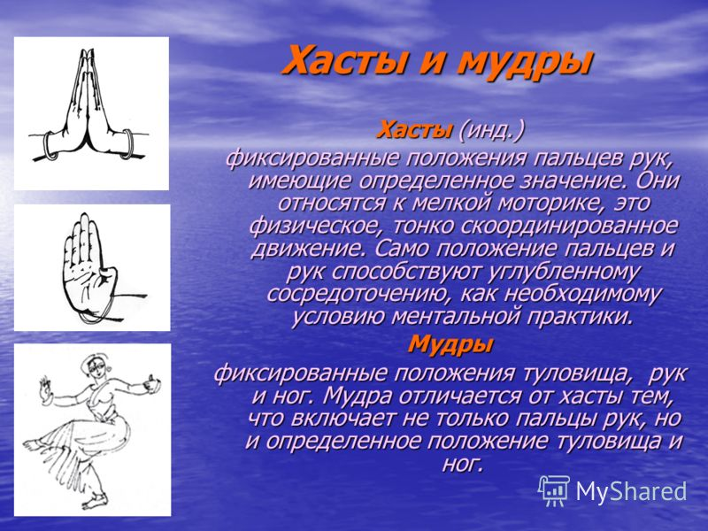 Хасты и мудры Хасты и мудры Хасты (инд.) фиксированные положения пальцев рук, имеющие определенное значение. Они относятся к мелкой моторике, это физическое, тонко скоординированное движение. Само положение пальцев и рук способствуют углубленному сос